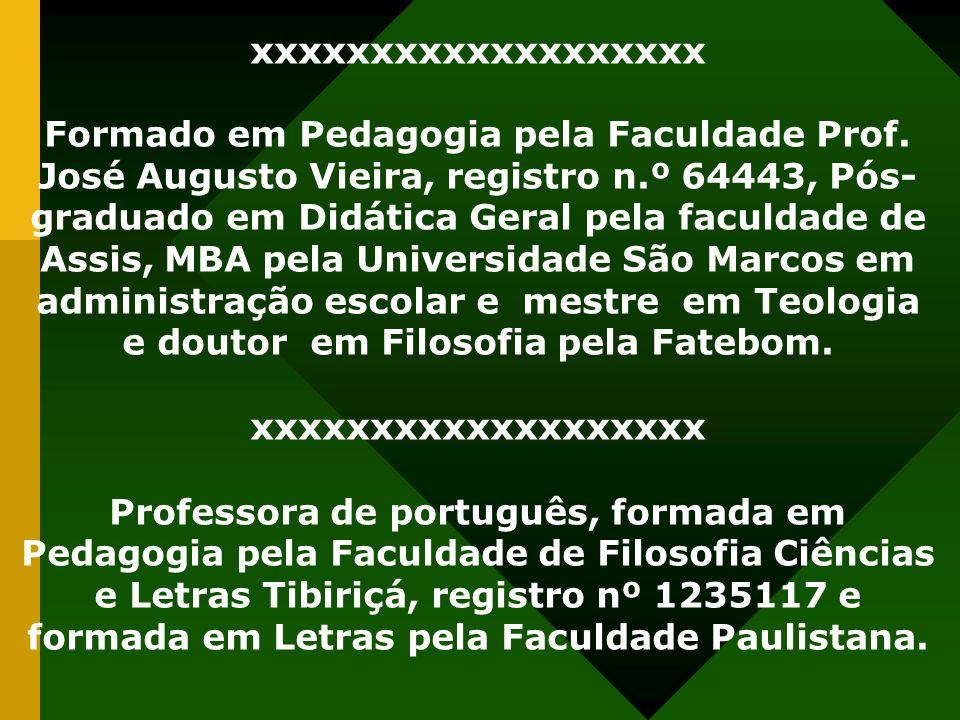 xxxxxxxxxxxxxxxxxxx Formado em Pedagogia pela Faculdade Prof. José Augusto Vieira, registro n.º 64443, Pós- graduado em Didática Geral pela faculdade