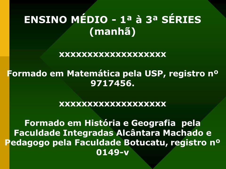 ENSINO MÉDIO - 1ª à 3ª SÉRIES (manhã) xxxxxxxxxxxxxxxxxxx Formado em Matemática pela USP, registro nº 9717456. xxxxxxxxxxxxxxxxxxx Formado em História