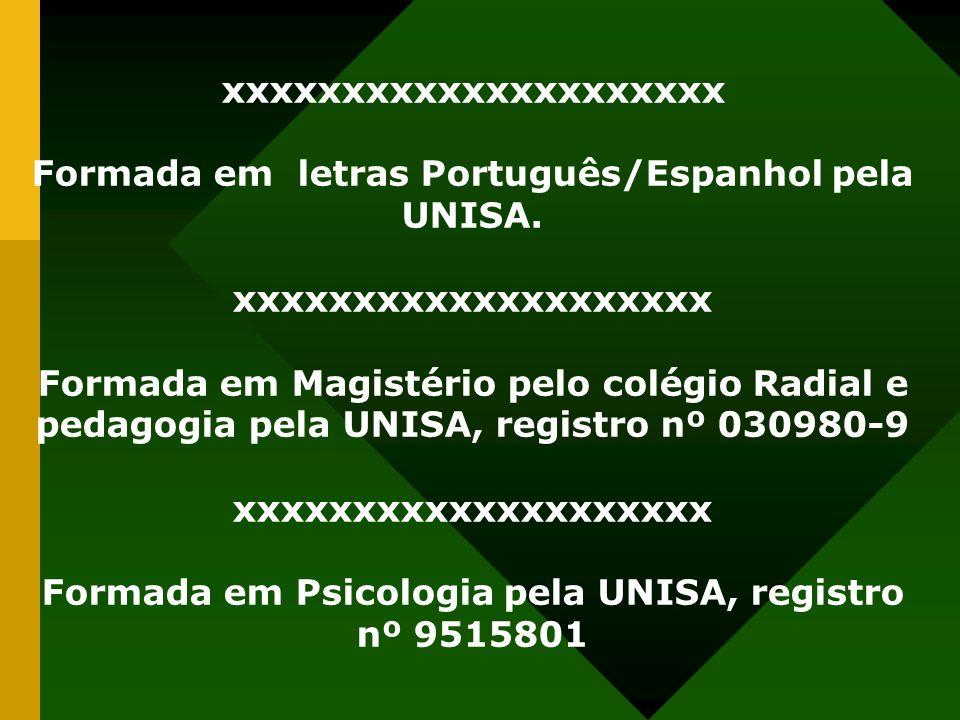 xxxxxxxxxxxxxxxxxxxxx Formada em letras Português/Espanhol pela UNISA. xxxxxxxxxxxxxxxxxxxx Formada em Magistério pelo colégio Radial e pedagogia pela