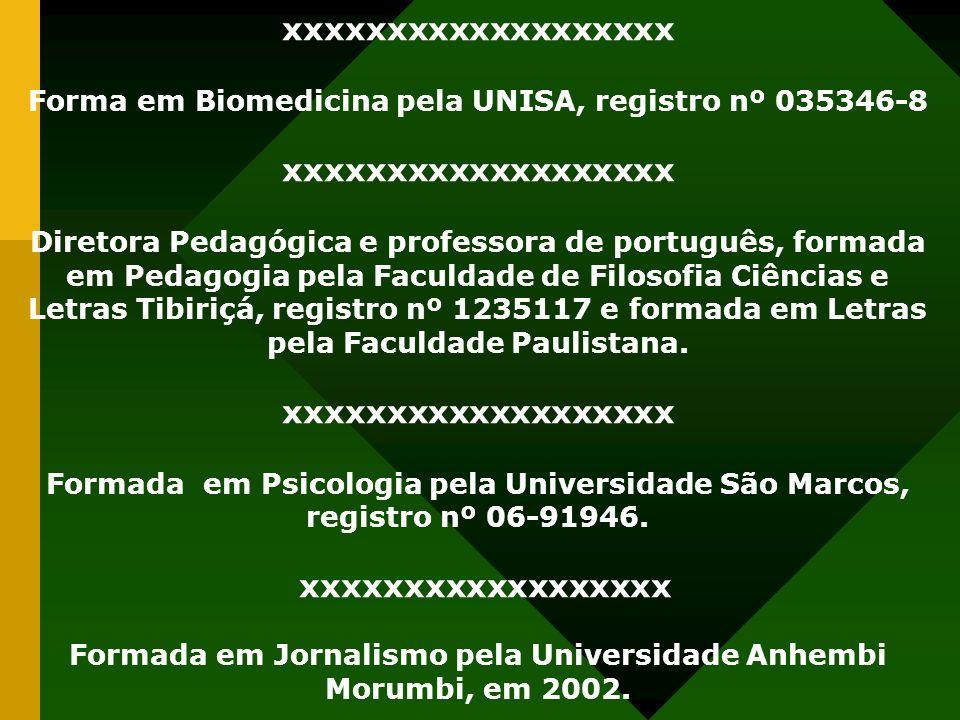 xxxxxxxxxxxxxxxxxxx Forma em Biomedicina pela UNISA, registro nº 035346-8 xxxxxxxxxxxxxxxxxxx Diretora Pedagógica e professora de português, formada em Pedagogia pela Faculdade de Filosofia Ciências e Letras Tibiriçá, registro nº 1235117 e formada em Letras pela Faculdade Paulistana.