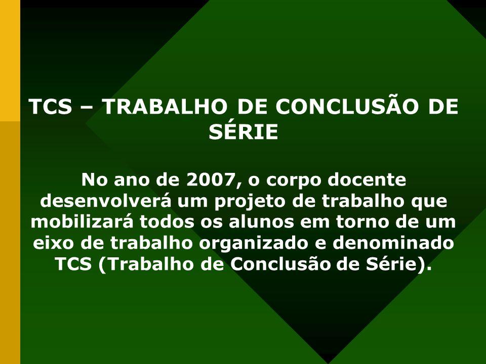 TCS – TRABALHO DE CONCLUSÃO DE SÉRIE No ano de 2007, o corpo docente desenvolverá um projeto de trabalho que mobilizará todos os alunos em torno de um eixo de trabalho organizado e denominado TCS (Trabalho de Conclusão de Série).