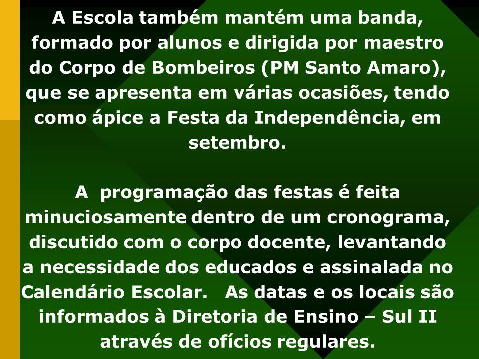 A Escola também mantém uma banda, formado por alunos e dirigida por maestro do Corpo de Bombeiros (PM Santo Amaro), que se apresenta em várias ocasiõe