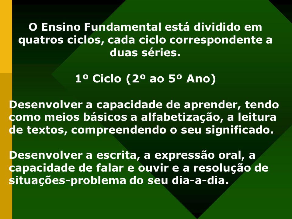O Ensino Fundamental está dividido em quatros ciclos, cada ciclo correspondente a duas séries. 1º Ciclo (2º ao 5º Ano) Desenvolver a capacidade de apr
