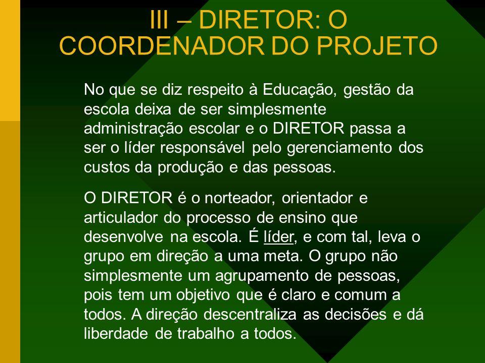 III – DIRETOR: O COORDENADOR DO PROJETO No que se diz respeito à Educação, gestão da escola deixa de ser simplesmente administração escolar e o DIRETO