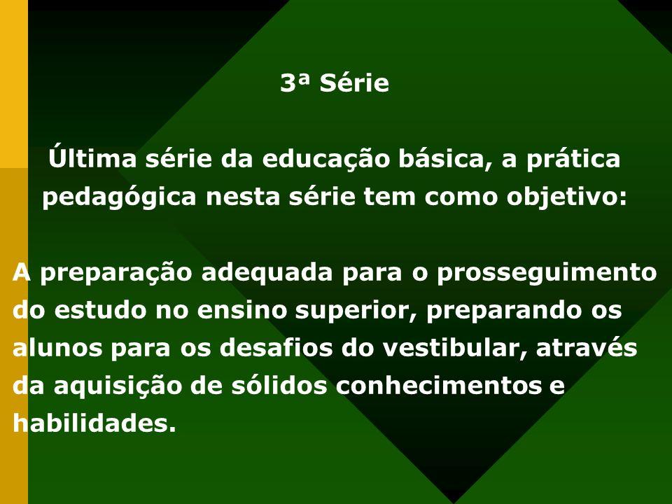 3ª Série Última série da educação básica, a prática pedagógica nesta série tem como objetivo: A preparação adequada para o prosseguimento do estudo no ensino superior, preparando os alunos para os desafios do vestibular, através da aquisição de sólidos conhecimentos e habilidades.