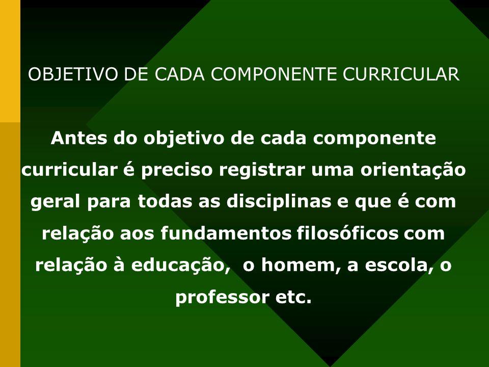 OBJETIVO DE CADA COMPONENTE CURRICULAR Antes do objetivo de cada componente curricular é preciso registrar uma orientação geral para todas as disciplinas e que é com relação aos fundamentos filosóficos com relação à educação, o homem, a escola, o professor etc.