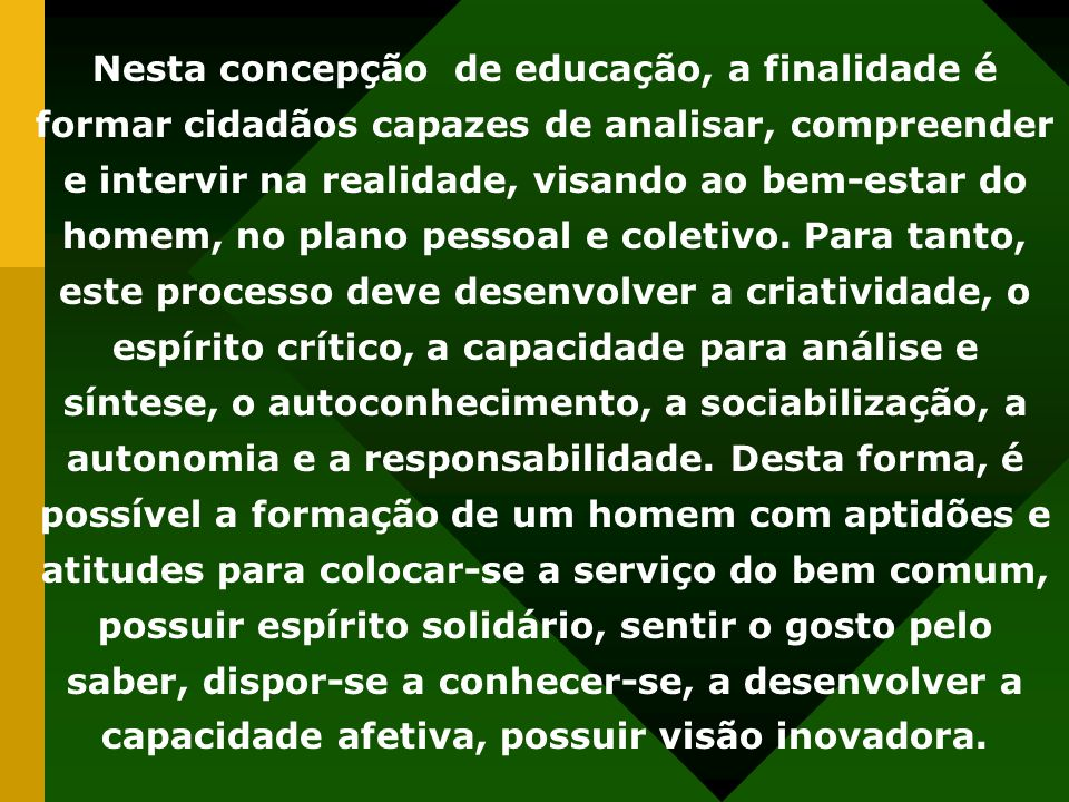 Nesta concepção de educação, a finalidade é formar cidadãos capazes de analisar, compreender e intervir na realidade, visando ao bem-estar do homem, n