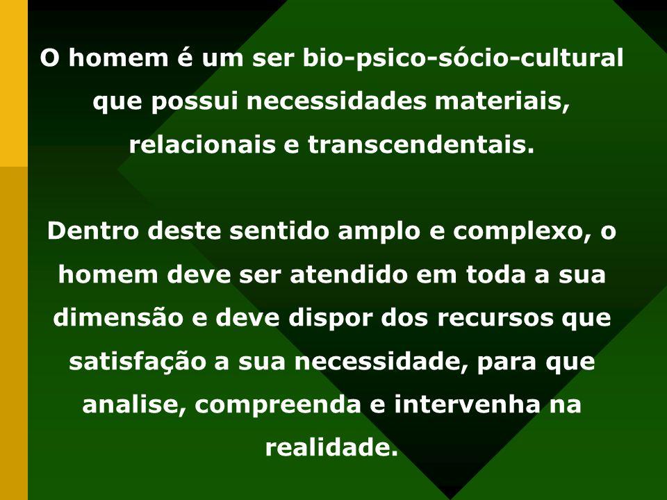 O homem é um ser bio-psico-sócio-cultural que possui necessidades materiais, relacionais e transcendentais. Dentro deste sentido amplo e complexo, o h