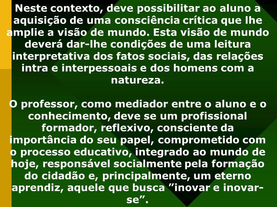Neste contexto, deve possibilitar ao aluno a aquisição de uma consciência crítica que lhe amplie a visão de mundo.