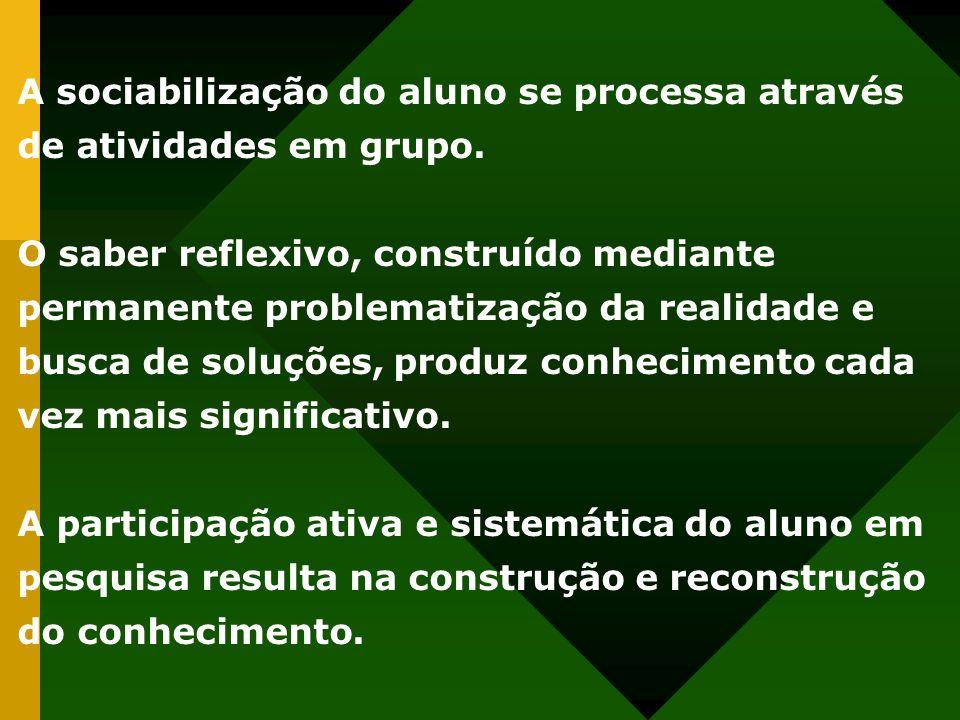 A sociabilização do aluno se processa através de atividades em grupo. O saber reflexivo, construído mediante permanente problematização da realidade e