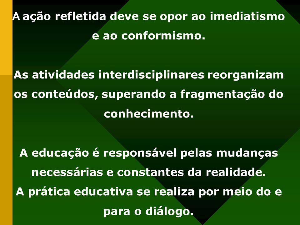 A ação refletida deve se opor ao imediatismo e ao conformismo. As atividades interdisciplinares reorganizam os conteúdos, superando a fragmentação do