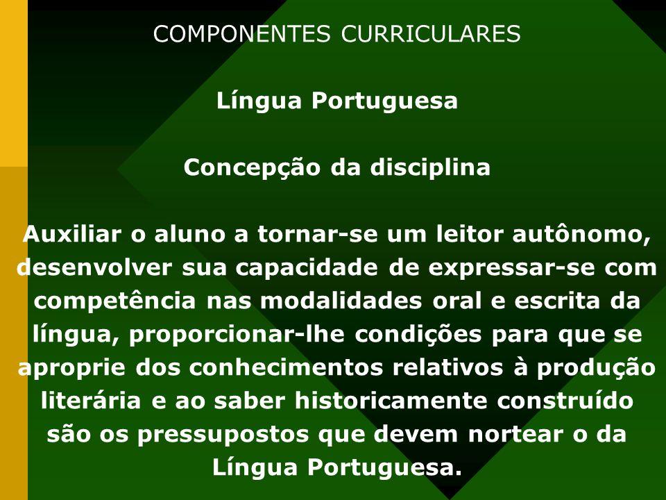 COMPONENTES CURRICULARES Língua Portuguesa Concepção da disciplina Auxiliar o aluno a tornar-se um leitor autônomo, desenvolver sua capacidade de expr