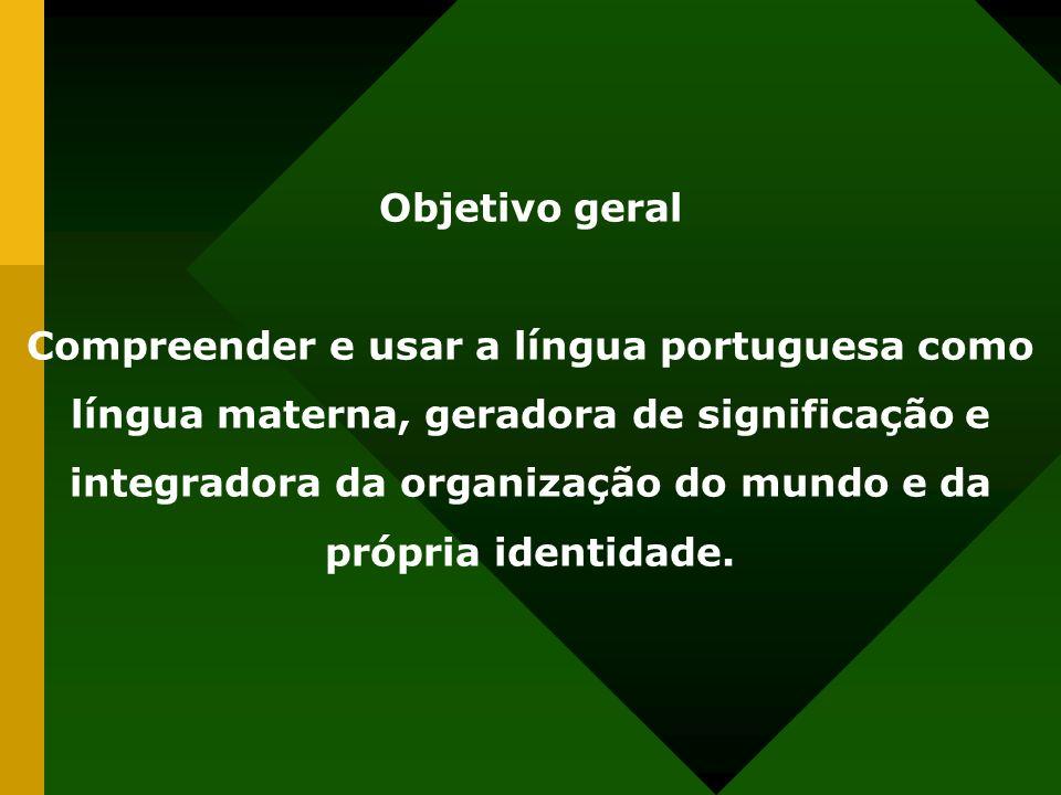 Objetivo geral Compreender e usar a língua portuguesa como língua materna, geradora de significação e integradora da organização do mundo e da própria