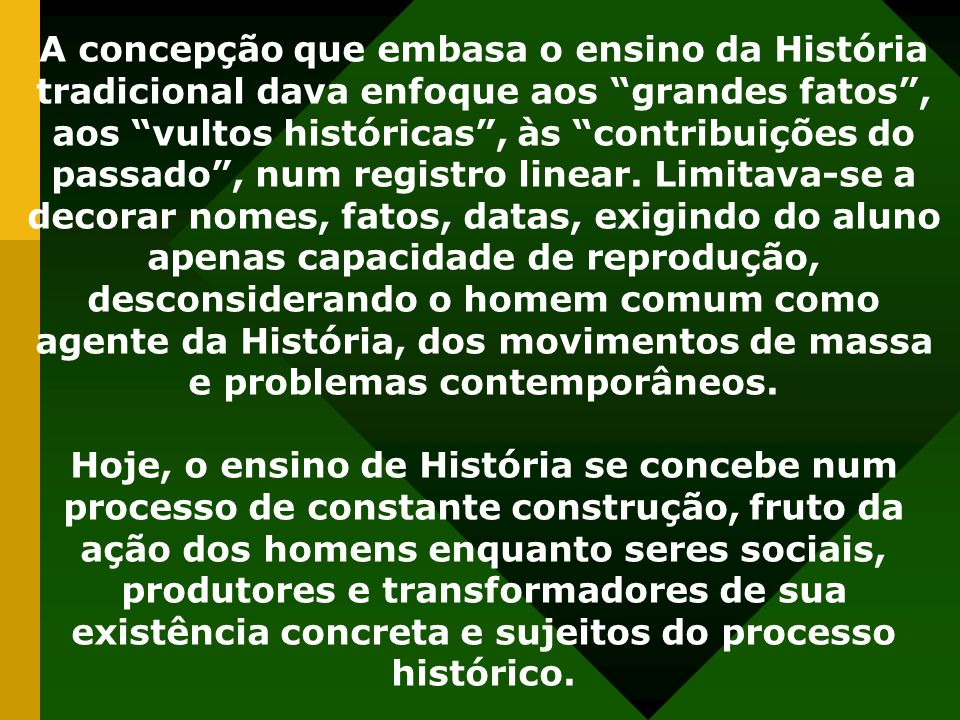 A concepção que embasa o ensino da História tradicional dava enfoque aos grandes fatos, aos vultos históricas, às contribuições do passado, num regist