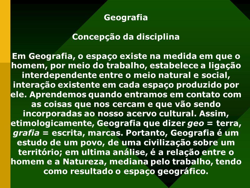 Geografia Concepção da disciplina Em Geografia, o espaço existe na medida em que o homem, por meio do trabalho, estabelece a ligação interdependente e