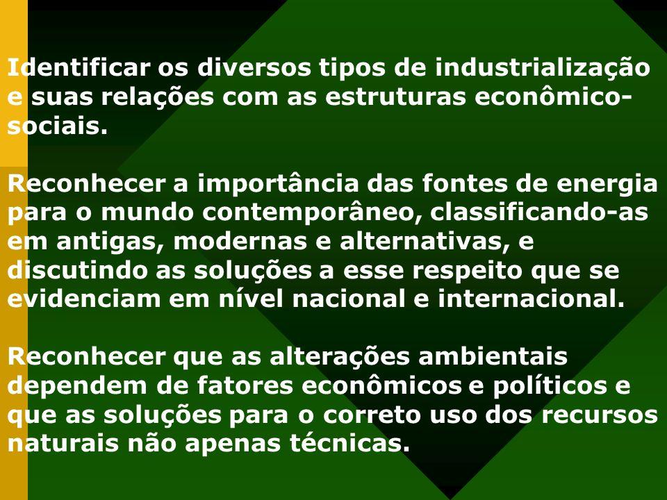 Identificar os diversos tipos de industrialização e suas relações com as estruturas econômico- sociais. Reconhecer a importância das fontes de energia