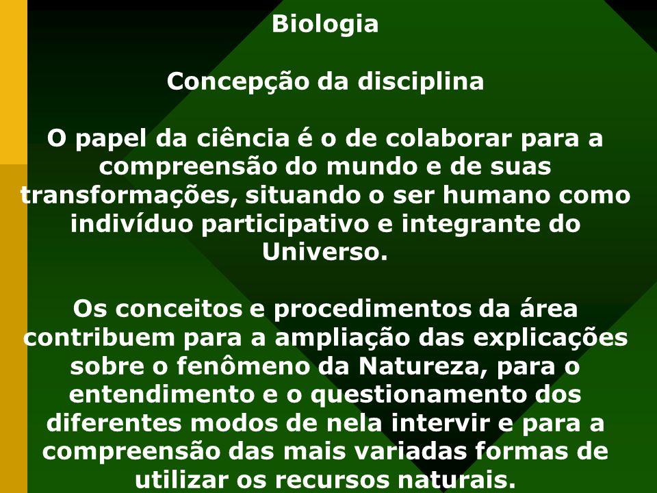 Biologia Concepção da disciplina O papel da ciência é o de colaborar para a compreensão do mundo e de suas transformações, situando o ser humano como indivíduo participativo e integrante do Universo.