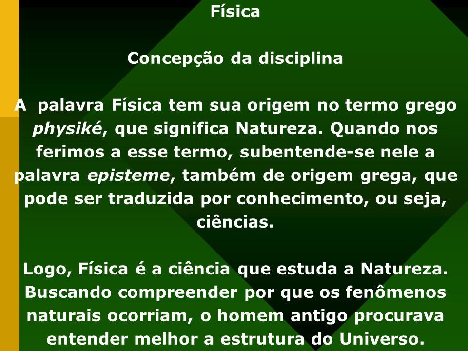 Física Concepção da disciplina A palavra Física tem sua origem no termo grego physiké, que significa Natureza.