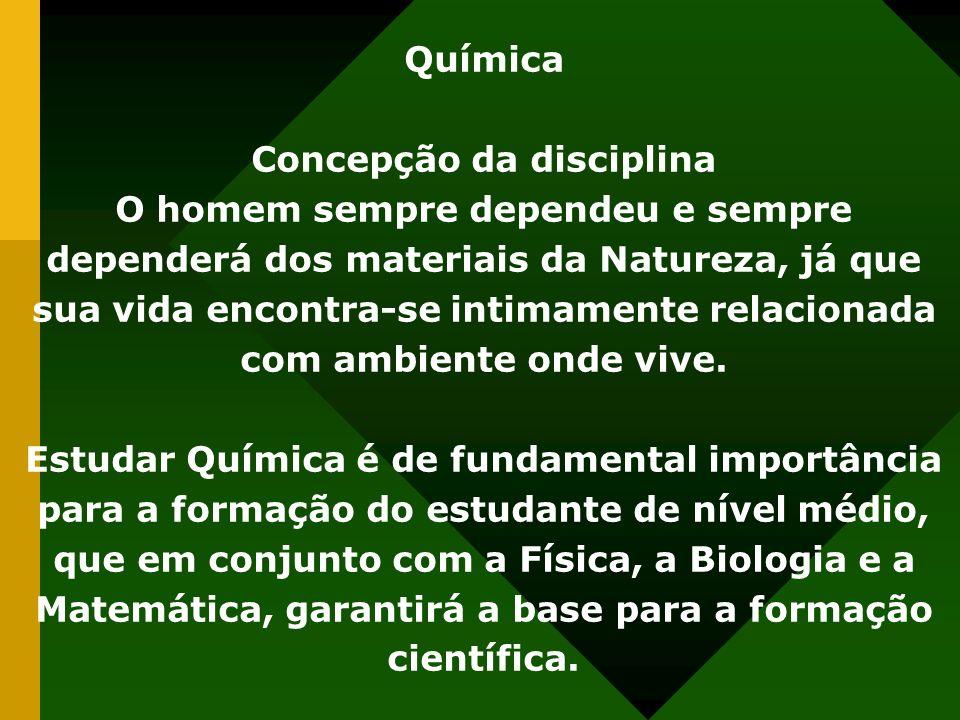Química Concepção da disciplina O homem sempre dependeu e sempre dependerá dos materiais da Natureza, já que sua vida encontra-se intimamente relacionada com ambiente onde vive.