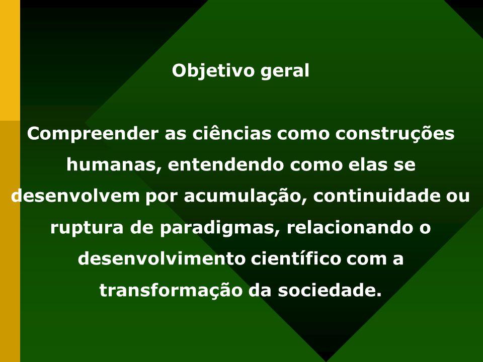 Objetivo geral Compreender as ciências como construções humanas, entendendo como elas se desenvolvem por acumulação, continuidade ou ruptura de paradigmas, relacionando o desenvolvimento científico com a transformação da sociedade.