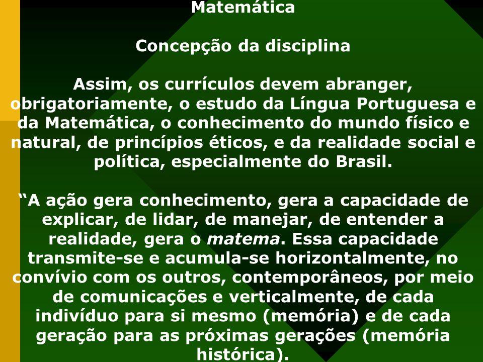 Matemática Concepção da disciplina Assim, os currículos devem abranger, obrigatoriamente, o estudo da Língua Portuguesa e da Matemática, o conhecimento do mundo físico e natural, de princípios éticos, e da realidade social e política, especialmente do Brasil.