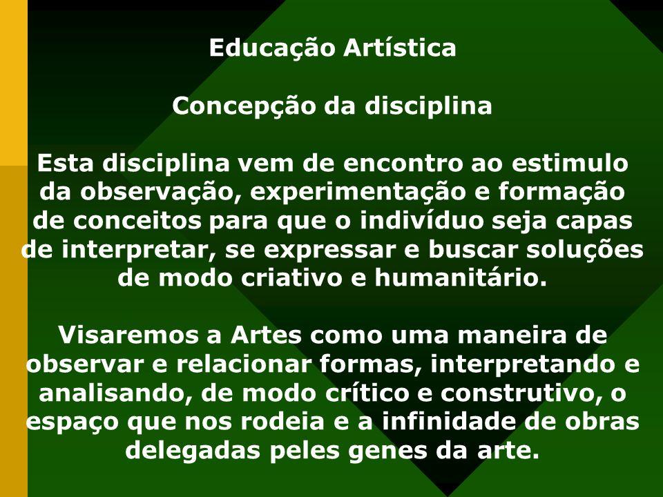 Educação Artística Concepção da disciplina Esta disciplina vem de encontro ao estimulo da observação, experimentação e formação de conceitos para que o indivíduo seja capas de interpretar, se expressar e buscar soluções de modo criativo e humanitário.