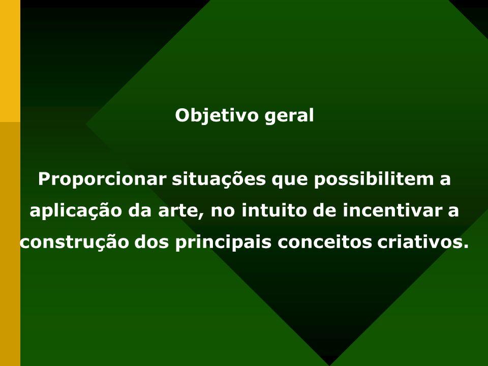 Objetivo geral Proporcionar situações que possibilitem a aplicação da arte, no intuito de incentivar a construção dos principais conceitos criativos.