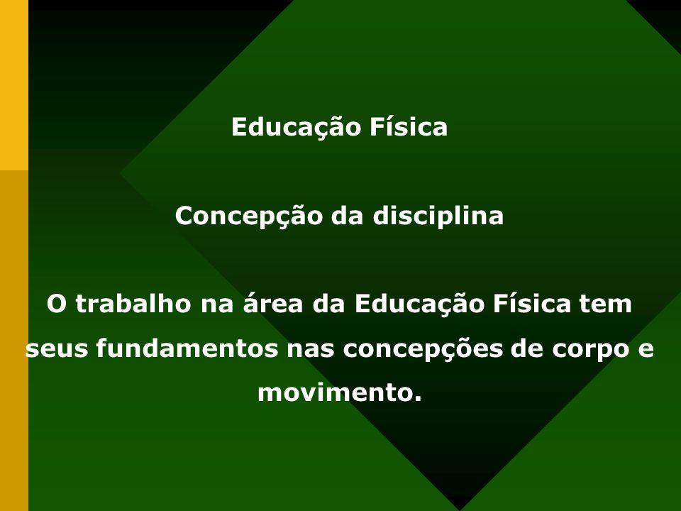 Educação Física Concepção da disciplina O trabalho na área da Educação Física tem seus fundamentos nas concepções de corpo e movimento.