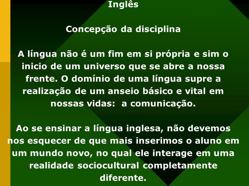 Inglês Concepção da disciplina A língua não é um fim em si própria e sim o inicio de um universo que se abre a nossa frente. O domínio de uma língua s