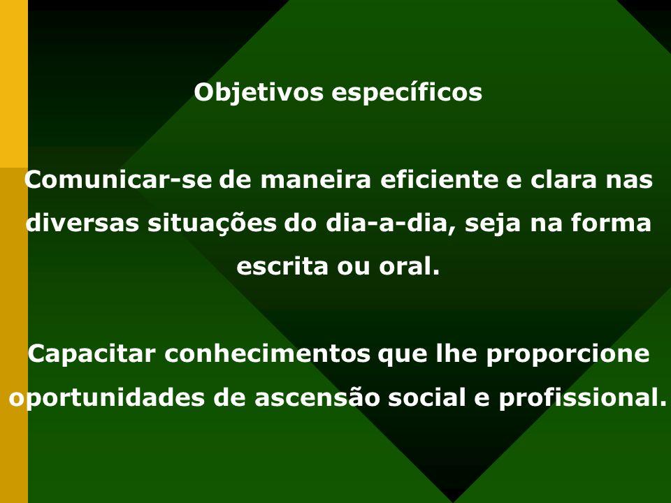Objetivos específicos Comunicar-se de maneira eficiente e clara nas diversas situações do dia-a-dia, seja na forma escrita ou oral. Capacitar conhecim