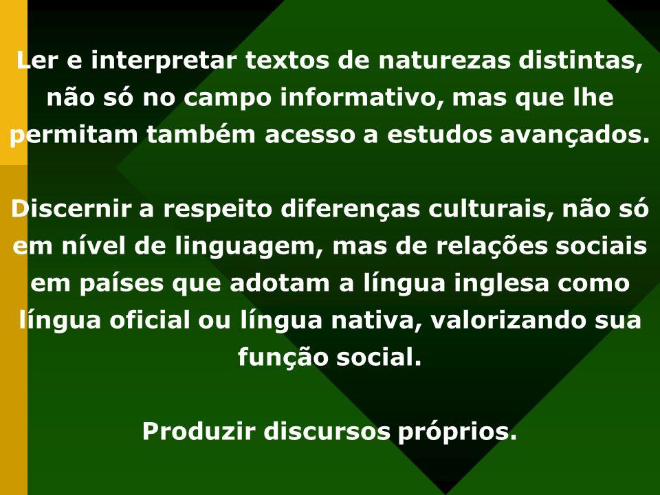 Ler e interpretar textos de naturezas distintas, não só no campo informativo, mas que lhe permitam também acesso a estudos avançados. Discernir a resp