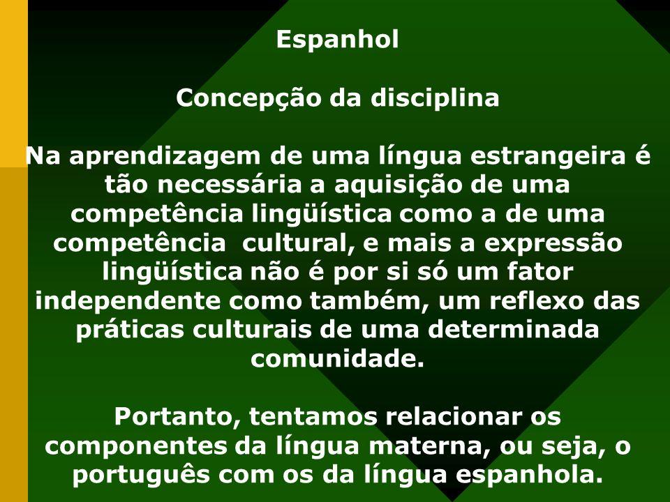 Espanhol Concepção da disciplina Na aprendizagem de uma língua estrangeira é tão necessária a aquisição de uma competência lingüística como a de uma competência cultural, e mais a expressão lingüística não é por si só um fator independente como também, um reflexo das práticas culturais de uma determinada comunidade.