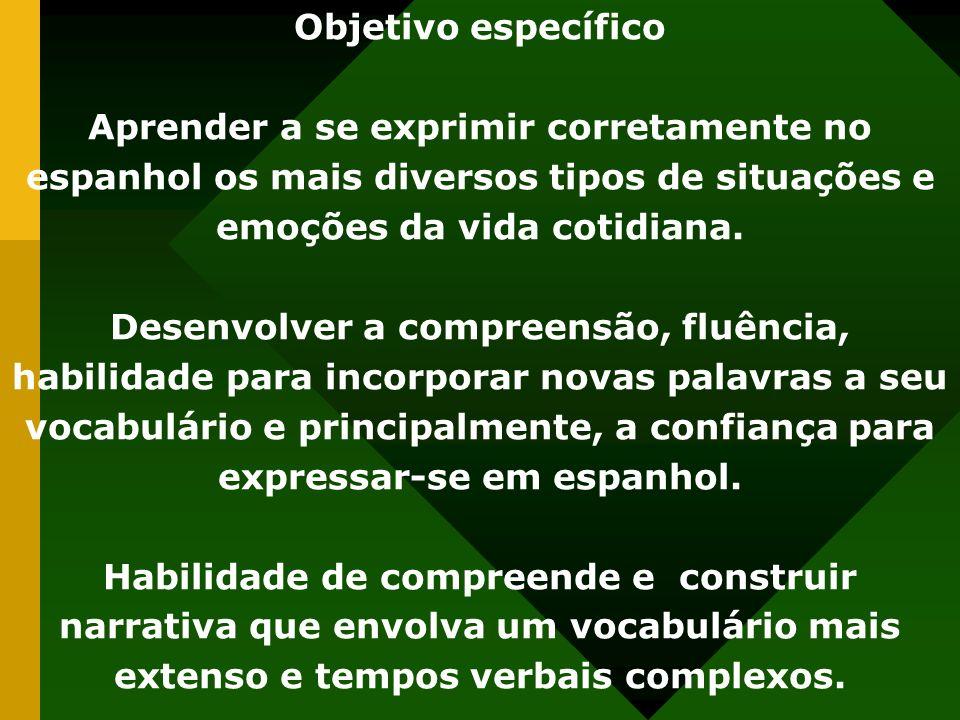 Objetivo específico Aprender a se exprimir corretamente no espanhol os mais diversos tipos de situações e emoções da vida cotidiana. Desenvolver a com