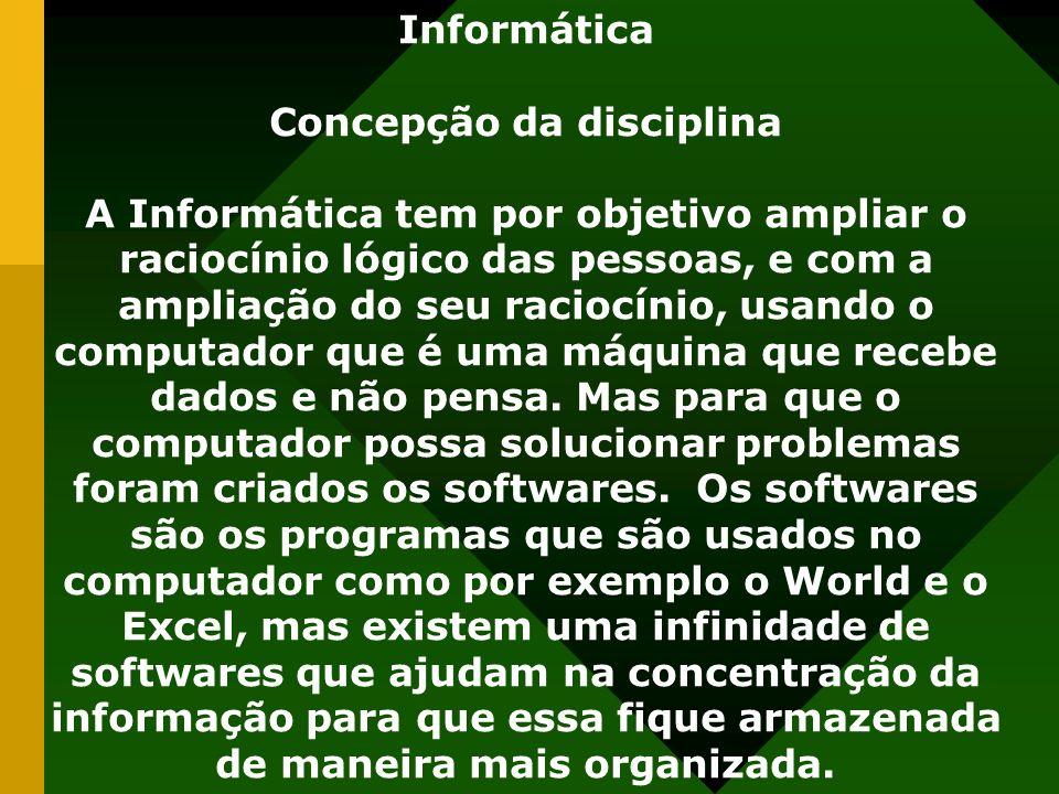 Informática Concepção da disciplina A Informática tem por objetivo ampliar o raciocínio lógico das pessoas, e com a ampliação do seu raciocínio, usando o computador que é uma máquina que recebe dados e não pensa.