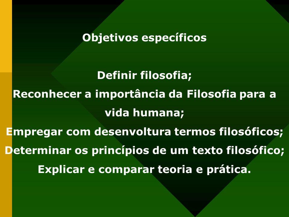 Objetivos específicos Definir filosofia; Reconhecer a importância da Filosofia para a vida humana; Empregar com desenvoltura termos filosóficos; Deter