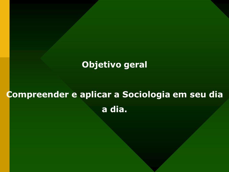 Objetivo geral Compreender e aplicar a Sociologia em seu dia a dia.