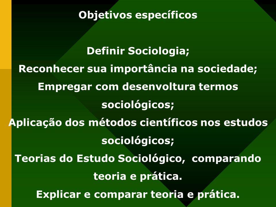 Objetivos específicos Definir Sociologia; Reconhecer sua importância na sociedade; Empregar com desenvoltura termos sociológicos; Aplicação dos métodos científicos nos estudos sociológicos; Teorias do Estudo Sociológico, comparando teoria e prática.