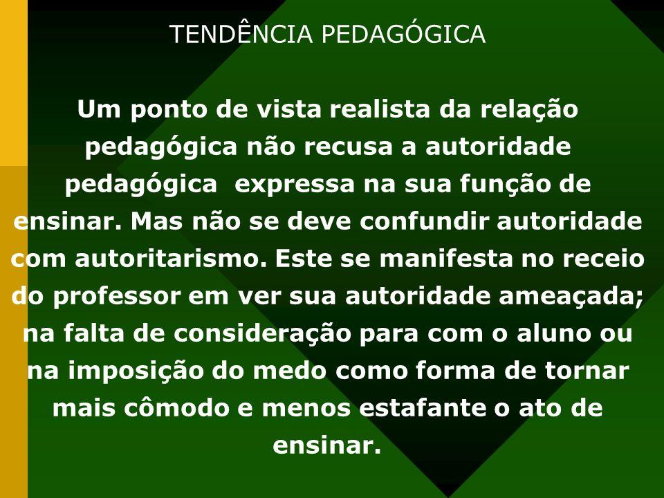 TENDÊNCIA PEDAGÓGICA Um ponto de vista realista da relação pedagógica não recusa a autoridade pedagógica expressa na sua função de ensinar. Mas não se