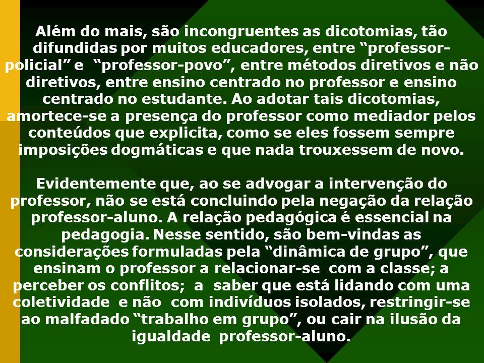 Além do mais, são incongruentes as dicotomias, tão difundidas por muitos educadores, entre professor- policial e professor-povo, entre métodos diretiv