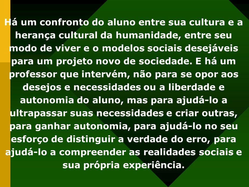 Há um confronto do aluno entre sua cultura e a herança cultural da humanidade, entre seu modo de viver e o modelos sociais desejáveis para um projeto novo de sociedade.