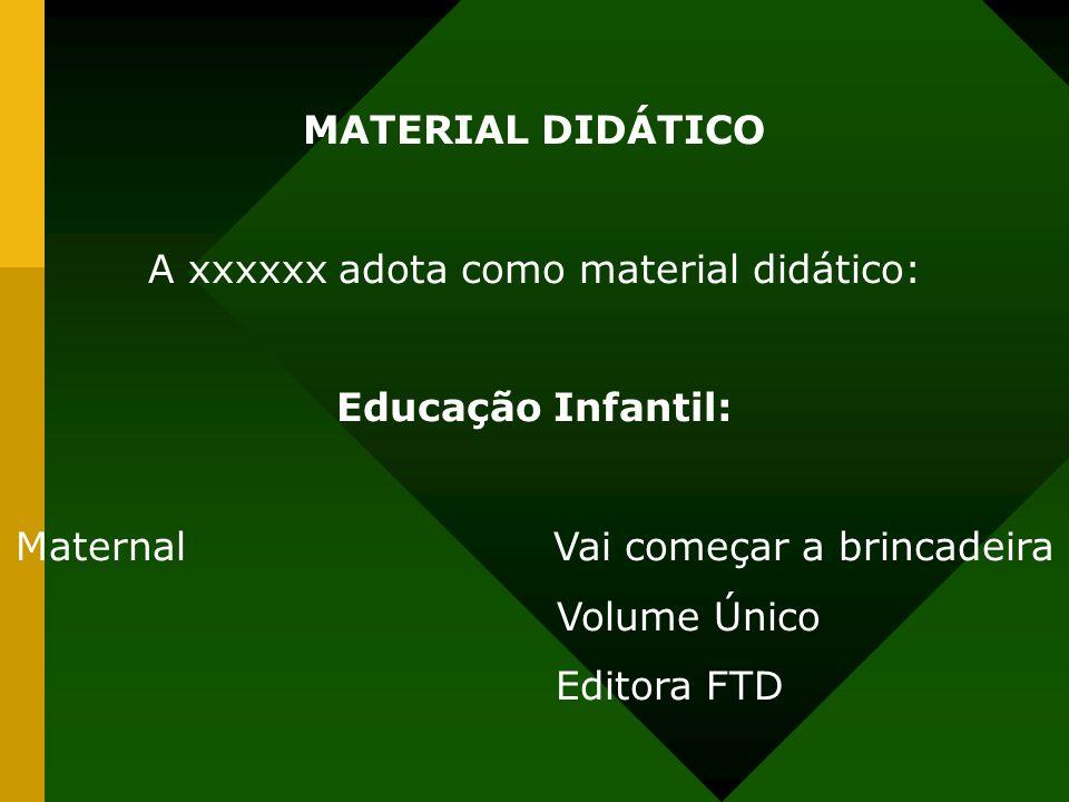 MATERIAL DIDÁTICO A xxxxxx adota como material didático: Educação Infantil: Maternal Vai começar a brincadeira Volume Único Editora FTD