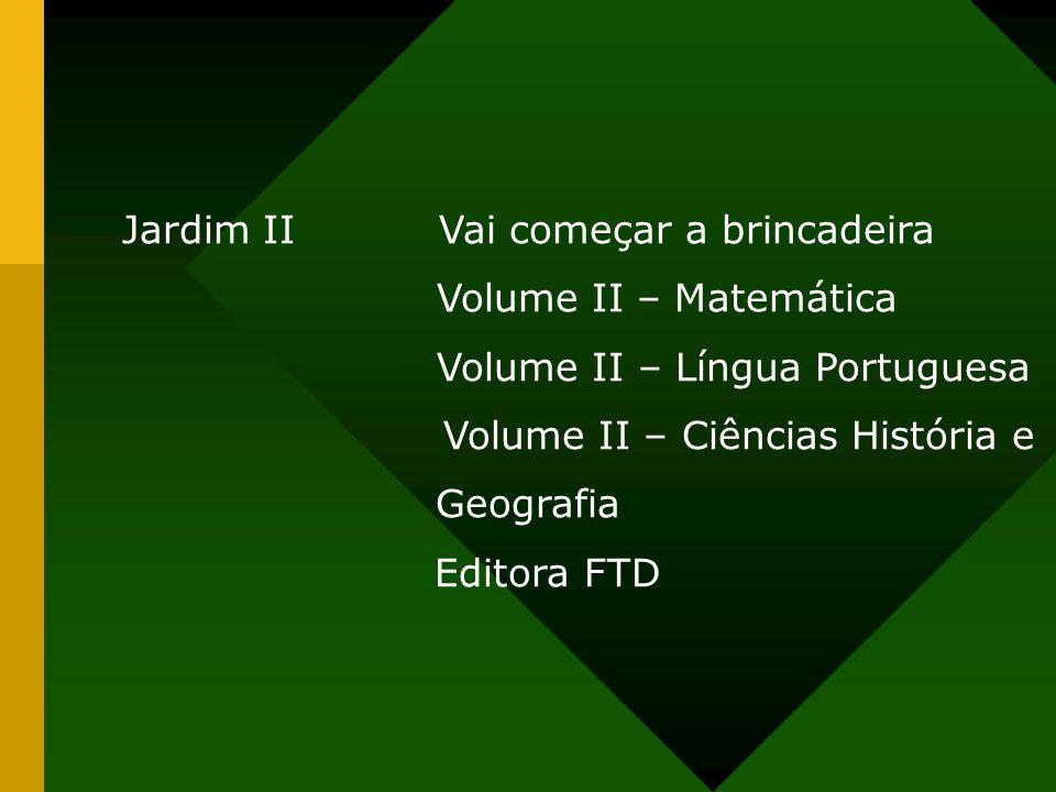 Jardim IIVai começar a brincadeira Volume II – Matemática Volume II – Língua Portuguesa Volume II – Ciências História e Geografia Editora FTD