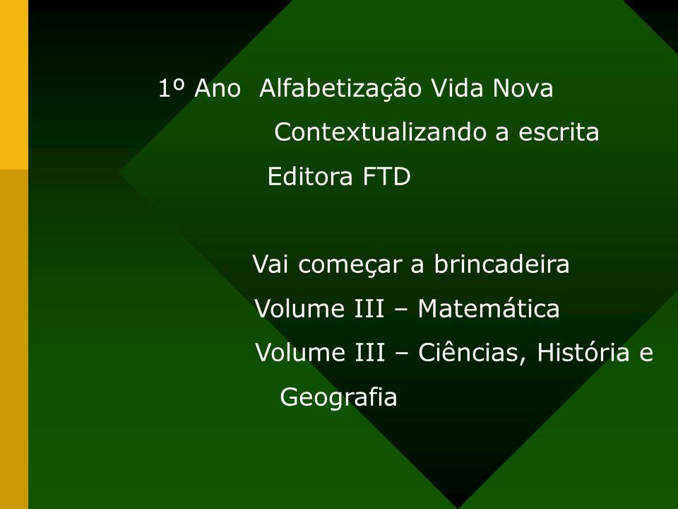 1º Ano Alfabetização Vida Nova Contextualizando a escrita Editora FTD Vai começar a brincadeira Volume III – Matemática Volume III – Ciências, Históri