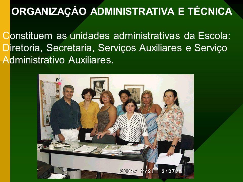 ORGANIZAÇÂO ADMINISTRATIVA E TÉCNICA Constituem as unidades administrativas da Escola: Diretoria, Secretaria, Serviços Auxiliares e Serviço Administrativo Auxiliares.