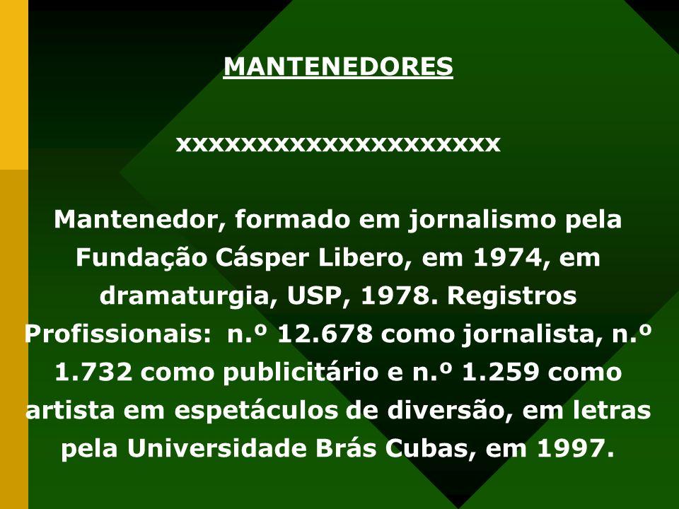 MANTENEDORES xxxxxxxxxxxxxxxxxxxx Mantenedor, formado em jornalismo pela Fundação Cásper Libero, em 1974, em dramaturgia, USP, 1978. Registros Profiss