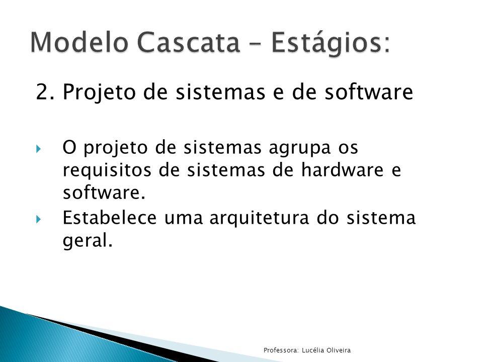 2.Projeto de sistemas e de software O projeto de sistemas agrupa os requisitos de sistemas de hardware e software. Estabelece uma arquitetura do siste