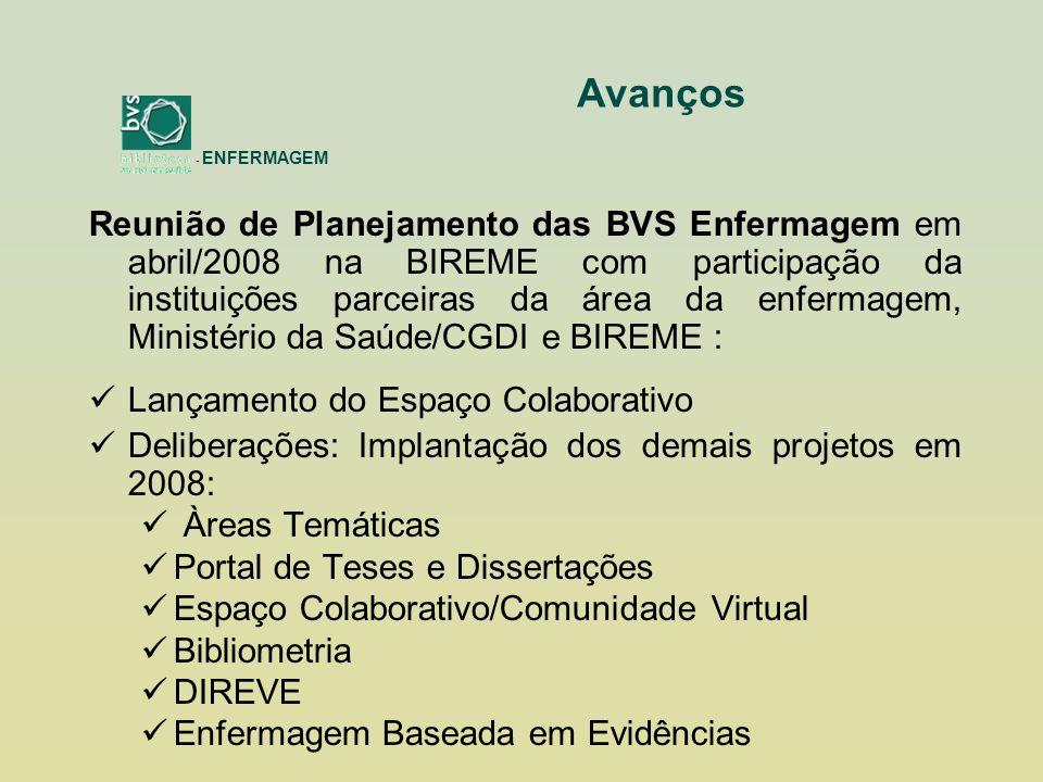 Reunião de Planejamento das BVS Enfermagem em abril/2008 na BIREME com participação da instituições parceiras da área da enfermagem, Ministério da Saúde/CGDI e BIREME : Lançamento do Espaço Colaborativo Deliberações: Implantação dos demais projetos em 2008: Àreas Temáticas Portal de Teses e Dissertações Espaço Colaborativo/Comunidade Virtual Bibliometria DIREVE Enfermagem Baseada em Evidências - ENFERMAGEM Avanços