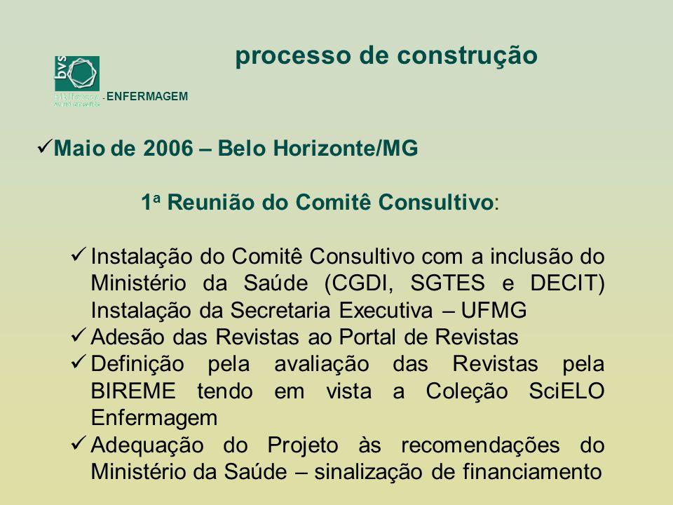 - ENFERMAGEM processo de construção Maio de 2006 – Belo Horizonte/MG 1 a Reunião do Comitê Consultivo: Instalação do Comitê Consultivo com a inclusão do Ministério da Saúde (CGDI, SGTES e DECIT) Instalação da Secretaria Executiva – UFMG Adesão das Revistas ao Portal de Revistas Definição pela avaliação das Revistas pela BIREME tendo em vista a Coleção SciELO Enfermagem Adequação do Projeto às recomendações do Ministério da Saúde – sinalização de financiamento