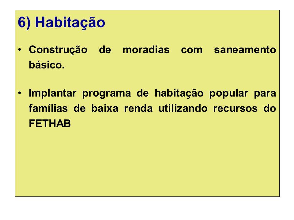 6) Habitação Construção de moradias com saneamento básico. Implantar programa de habitação popular para famílias de baixa renda utilizando recursos do
