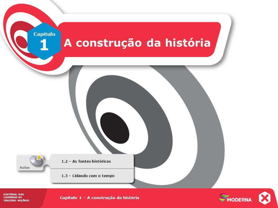 Capítulo 1 – A construção da história 1.2 – As fontes históricas HISTÓRIA: DAS CAVERNAS AO TERCEIRO MILÊNIO Capítulo 1 A construção da história HISTÓR